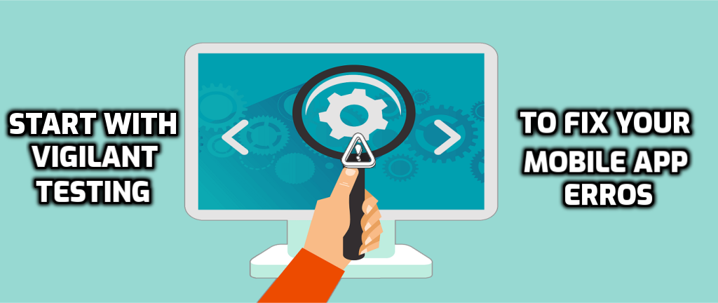 Start with Vigilant Testing To Fix Your Mobile App Errors - Intelvue