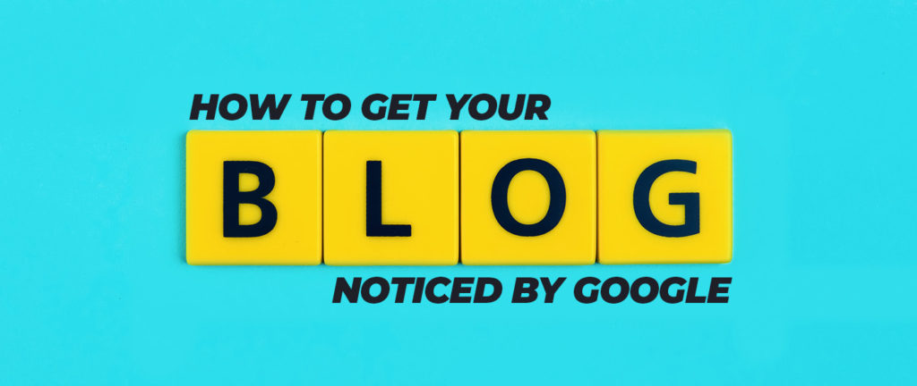 How To Get Your Blog Noticed By Google