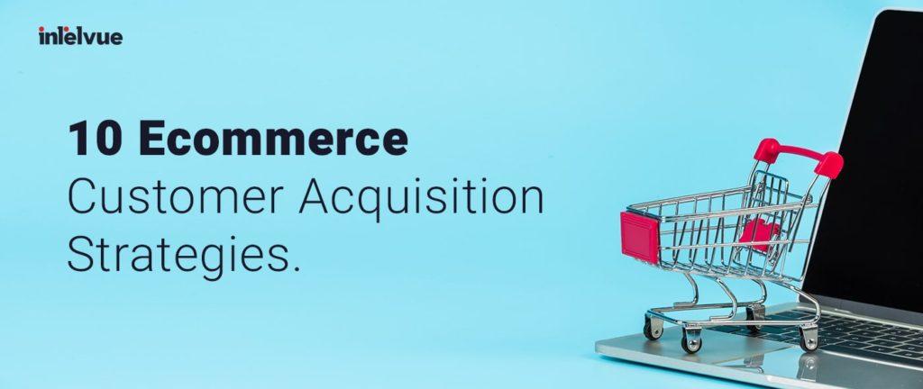 10 Ecommerce Customer Acquisition Strategies